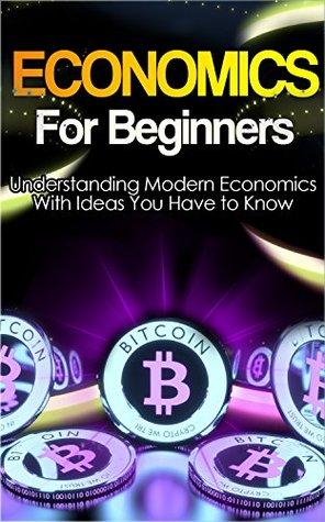 Economics: Explained Economics Guide Book For Basic Understanding of Economics, With Ideas You Have to Know (Basic Economics, Economics For Beginners,Economics Ideas)