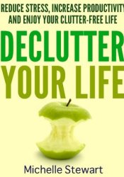 Declutter Your Life: Reduce Stress, Increase Productivity, and Enjoy Your Clutter-Free Life Pdf Book