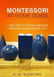 Montessori at Home Guide: A Short Guide to a Practical Montessori Homeschool for Children Ages 2-6 Pdf Book