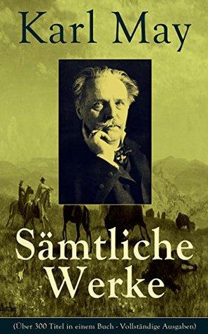 Sämtliche Werke (Über 300 Titel in einem Buch - Vollständige Ausgaben): Winnetou + Der Schatz im Silbersee + Durch die Wüste + Der Schut + Old Surehand ... Old Firehand und viel mehr