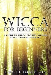 Wicca for Beginners: A Guide to Wiccan Beliefs, Rituals, Magic, and Witchcraft (Wicca Books Book 1) Pdf Book