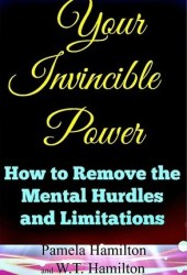 Your Invincible Power: How to Remove the Mental Hurdles and Limitations