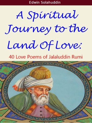 A Spiritual Journey to the Land of Love: 40 Love Poems of Jalaluddin Rumi