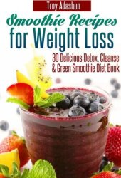 Smoothie Recipes for Weight Loss : 30 Delicious Detox, Cleanse and Green Smoothie Diet Book Pdf Book