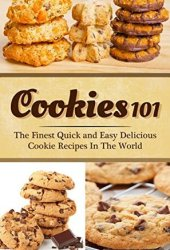 Cookies 101: The Finest Quick and Easy Delicious Cookie Recipes In The World Book Pdf