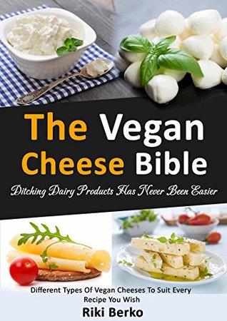 The Vegan Cheese Bible: Ditching Dairy Products Has Never Been Easier (Dairy Free, Vegan Cheese, Vegan Recipes, Vegan Cookbook, Vegan Lifestyle)