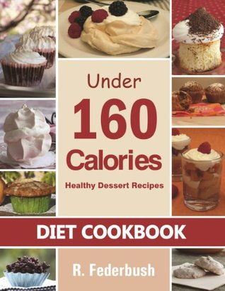 Diet Cookbook: Healthy Desserts-Naturally Up to 160 calories. Healthy European Desserts with natural ingredients and no artificial sweeteners (Low Fat Recipes, Low Calorie Cookbook Collection)