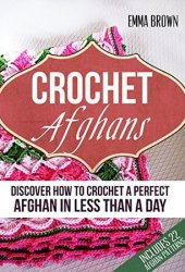 Crochet Afghans: Discover How to Crochet a Perfect Afghan in Less Than a Day Book Pdf