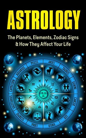 Astrology: The Planets, Elements, Zodiac Signs & How They Affect Your Life: Astrology for Beginners: Astrology