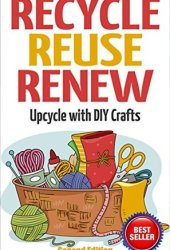 Recycle Reuse Renew: Upcycle With DIY Crafts Book Pdf
