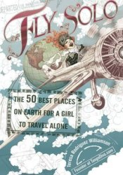 Fly Solo: The 50 Best Places on Earth for a Girl to Travel Alone Pdf Book