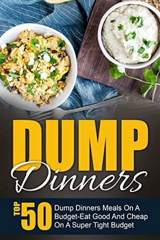Dump Dinners: Top 50 Dump Dinners Meals On A Budget-Eat Good And Cheap On A Super Tight Budget