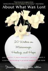 About What Was Lost: Twenty Writers on Miscarriage, Healing, and Hope Pdf Book