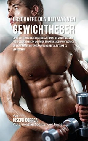 Erschaffe den ultimativen Gewichtheber: Lerne die Geheimnisse und Tricks kennen, die von den besten Profi-Gewichthebern und ihren Trainern angewandt werden ... Kondition und Ernahrung