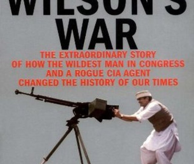 Charlie Wilsons War The Extraordinary Story Of How The Wildest Man In Congress And A