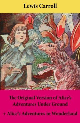 The Original Version of Alice's Adventures Under Ground + Alice's Adventures in Wonderland: With Carroll's own original illustrations + Sir John Tenniel's original illustrations