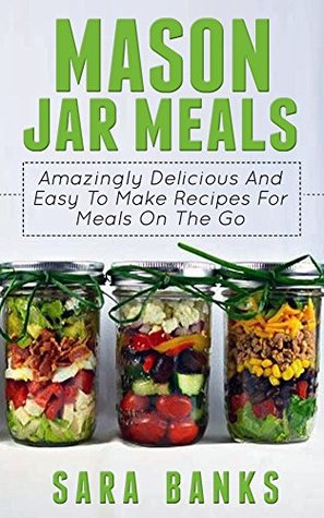 Mason Jar Meals: Amazingly Delicious And Easy To Make Recipes For Meals On The Go (mason jar, mason jar recipes, mason jar breakfast, quick and easy recipes, ... jar meals, mason jar salads Book 1)
