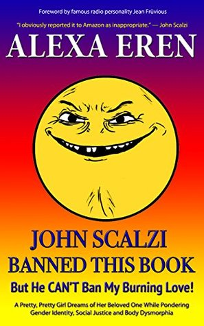 John Scalzi Banned This Book But He Can Never Ban My Burning Love: A Pretty, Pretty Girl Dreams of Her Beloved While Pondering Gender Identity, Social Justice, and Body Dysmorphia
