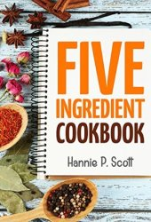Five Ingredient Cookbook: Easy Recipes in 5 Ingredients or Less (Five Ingredient Cooking Series Book 1) Book Pdf