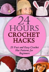 24 Hours Crochet Hacks: 25 Fast and Easy Crochet Hat Patterns for Beginners Book Pdf