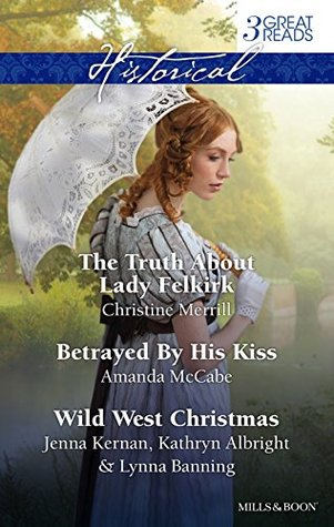 The Truth About Lady Felkirk / Betrayed by his Kiss / A Family for the ... With a Cowboy/Christmas In Smoke River