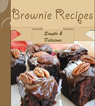 Brownies: 101 Simple and Delicious Brownie Recipes (brownie cookbook, brownie recipe book, brownie recipe, brownie, homemade brownies)