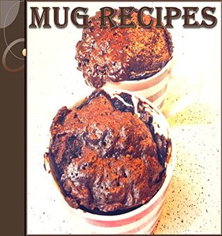 Mug Recipes: The Easy and Delicious Mug Cookbook - 65 Quick and Easy Mug Recipes