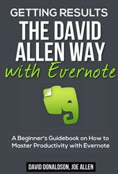 Getting Results the David Allen Way with Evernote: A Beginner's Guidebook on How to Master Productivity with Evernote