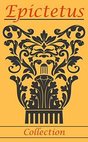 Epictetus: Enchiridion, Golden Sayings, Selection From the Discourses of Epictetus & The Teaching of Epictetus