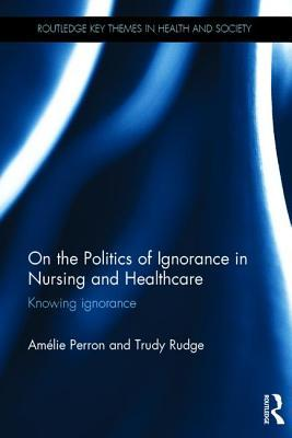 On the Politics of Ignorance in Nursing and Health Care: Knowing Ignorance