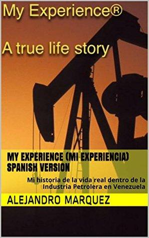 My Experience (Mi Experiencia) Spanish version: Mi historia de la vida real dentro de la Industria Petrolera en Venezuela