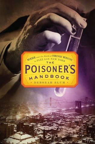 The Poisoner's Handbook: Murder and the Birth of Forensic Medicine in Jazz Age New York