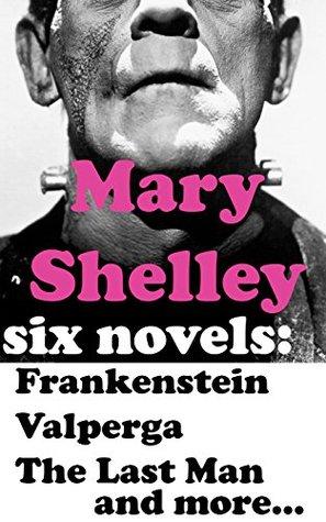 Mary Shelley: Six Novels – Frankenstein, Valperga, The Last Man, The Fortunes of Perkin Warbeck, Lodore, Mathilda