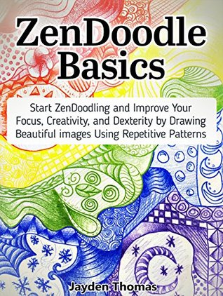 ZenDoodle Basics: Start ZenDoodling and Improve Your Focus, Creativity, and Dexterity by Drawing Beautiful images Using Repetitive Patterns