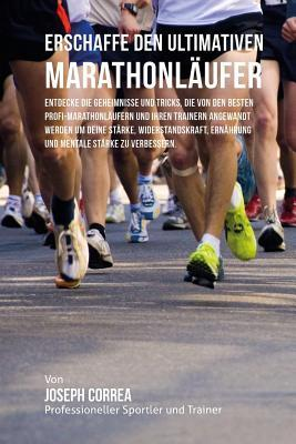 Erschaffe Den Ultimativen Marathonlaufer: Entdecke Die Geheimnisse Und Tricks, Die Von Den Besten Profi-Marathonlaufern Und Ihren Trainern Angewandt Werden Um Deine Starke, Widerstandskraft, Ernahrung Und Mentale Starke Zu Verbessern