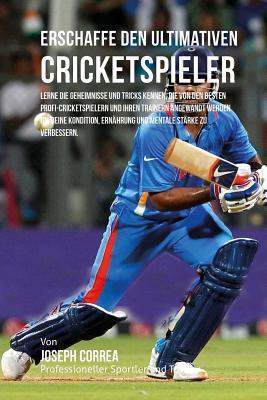 Erschaffe Den Ultimativen Cricketspieler: Lerne Die Geheimnisse Und Tricks Kennen, Die Von Den Besten Profi-Cricketspielern Und Ihren Trainern Angewandt Werden Um Deine Kondition, Ernahrung Und Mentale Starke Zu Verbessern