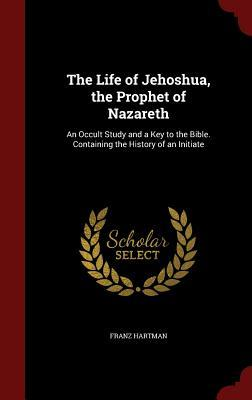 The Life of Jehoshua, the Prophet of Nazareth: An Occult Study and a Key to the Bible. Containing the History of an Initiate