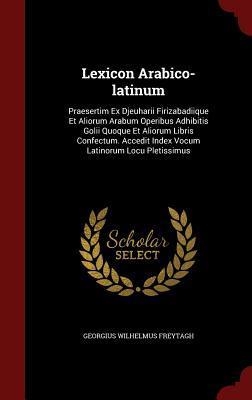 Lexicon Arabico-Latinum: Praesertim Ex Djeuharii Firizabadiique Et Aliorum Arabum Operibus Adhibitis Golii Quoque Et Aliorum Libris Confectum. Accedit Index Vocum Latinorum Locu Pletissimus