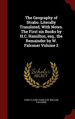 The Geography of Strabo. Literally Translated, with Notes. the First Six Books by H.C. Hamilton, Esq., the Remainder by W. Falconer Volume 2