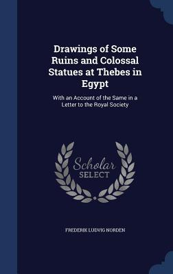 Drawings of Some Ruins and Colossal Statues at Thebes in Egypt: With an Account of the Same in a Letter to the Royal Society