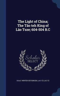 The Light of China; The Tao Teh King of Lao Tsze; 604-504 B.C