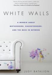White Walls: A Memoir About Motherhood, Daughterhood, and the Mess In Between Pdf Book