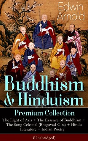 Buddhism & Hinduism Premium Collection: The Light of Asia + The Essence of Buddhism + The Song Celestial (Bhagavad-Gita) + Hindu Literature + Indian Poetry ... Studies, Spiritual Poems & Sacred Writings