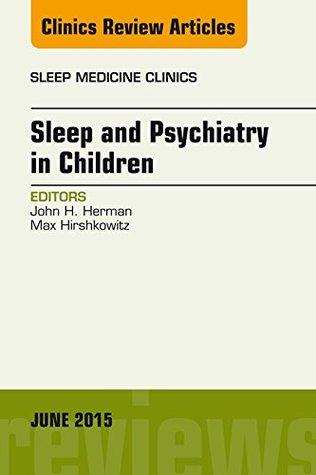 Sleep and Psychiatry in Children, An Issue of Sleep Medicine Clinics,