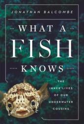 What a Fish Knows: The Inner Lives of Our Underwater Cousins Book Pdf