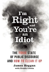 I'm Right and You're an Idiot: The Toxic State of Public Discourse and How to Clean it Up