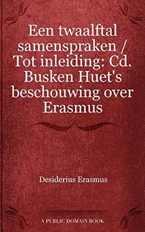 Een twaalftal samenspraken / Tot inleiding: Cd. Busken Huet's beschouwing over Erasmus
