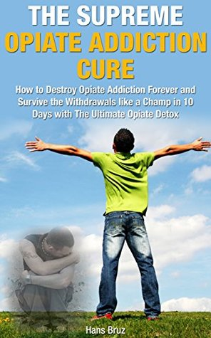 The Supreme Opiate Addiction Cure: How to Destroy Opiate Addiction Forever and Survive the Withdrawals Like a Champ in 10 Days with the Ultimate Opiate Detox (Supreme Addiction Mastery Series)