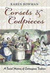 Corsets and Codpieces: A Social History of Outrageous Fashion Pdf Book