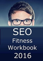SEO Fitness Workbook, 2016 Edition: The Seven Steps to Search Engine Optimization Success on Google Pdf Book